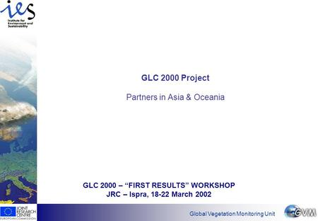 "Global Vegetation Monitoring Unit GLC 2000 Project Partners in Asia & Oceania GLC 2000 – ""FIRST RESULTS"" WORKSHOP JRC – Ispra, 18-22 March 2002."