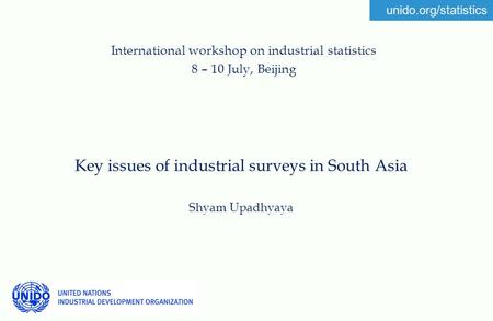 Unido.org/statistics Key issues of industrial surveys in South Asia Shyam Upadhyaya International workshop on industrial statistics 8 – 10 July, Beijing.