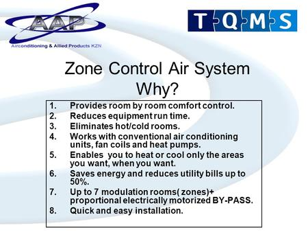 Zone Control Air System Why? 1.Provides room by room comfort control. 2.Reduces equipment run time. 3.Eliminates hot/cold rooms. 4.Works with conventional.