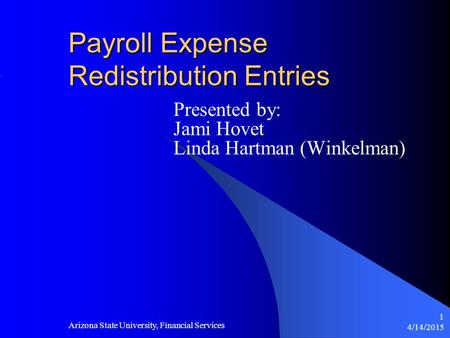 4/14/2015 Arizona State University, Financial Services 1 Payroll Expense Redistribution Entries Presented by: Jami Hovet Linda Hartman (Winkelman)