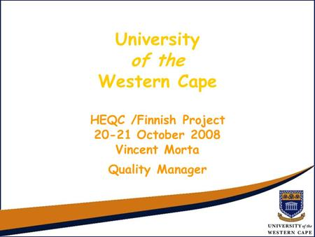 University of the Western Cape HEQC /Finnish Project 20-21 October 2008 Vincent Morta Quality Manager.