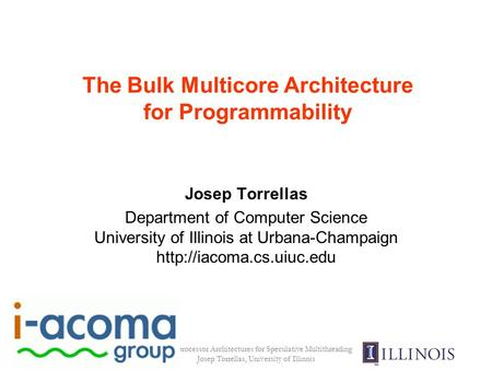 Multiprocessor Architectures for Speculative Multithreading Josep Torrellas, University of Illinois The Bulk Multicore Architecture for Programmability.