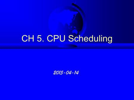 CH 5. CPU Scheduling 2015-04-14. 5.1 Basic Concepts F CPU Scheduling  context switching u CPU switching for another process u saving old PCB and loading.