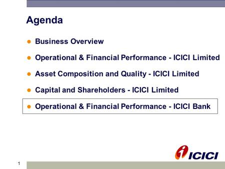 1 Agenda Business Overview Operational & Financial Performance - ICICI Limited Asset Composition and Quality - ICICI Limited Capital and Shareholders -
