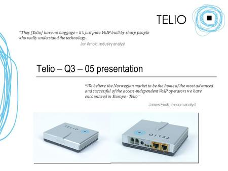 "Telio – Q3 – 05 presentation ""They [Telio] have no baggage – it's just pure VoIP built by sharp people who really understand the technology. Jon Arnold,"