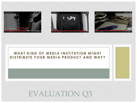 WHAT KIND OF MEDIA INSTITUTION MIGHT DISTRIBUTE YOUR MEDIA PRODUCT AND WHY? EVALUATION Q3.