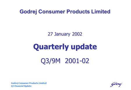 Godrej Consumer Products Limited Q3 Financial Update Godrej Consumer Products Limited 27 January 2002 Quarterly update Q3/9M 2001-02.