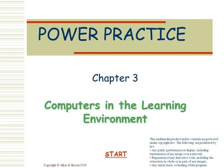 Copyright © Allyn & Bacon 2008 POWER PRACTICE Chapter 3 Computers in the Learning Environment START This multimedia product and its contents are protected.