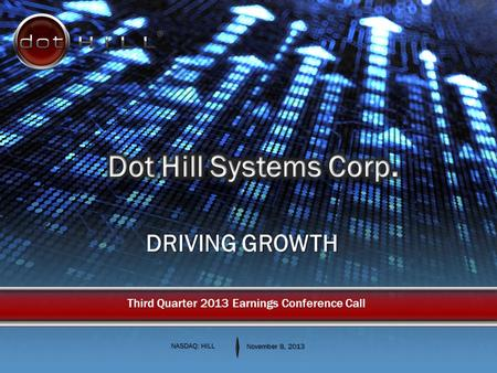 DRIVING GROWTH NASDAQ: HILL November 8, 2013 Third Quarter 2013 Earnings Conference Call.