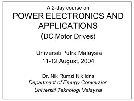 A 2-day course on POWER ELECTRONICS AND APPLICATIONS (DC Motor Drives) Universiti Putra Malaysia 11-12 August, 2004 Dr. Nik Rumzi Nik Idris Department.