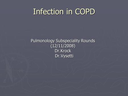 Infection in COPD Pulmonology Subspeciality Rounds (12/11/2008)Dr.Krock Dr.Vysetti Dr.Vysetti.