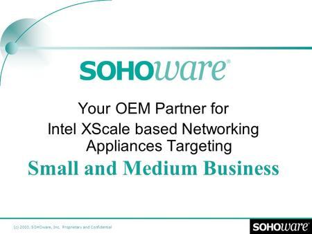 (c) 2003, SOHOware, Inc. Proprietary and Confidential Your OEM Partner for Intel XScale based Networking Appliances Targeting Small and Medium Business.