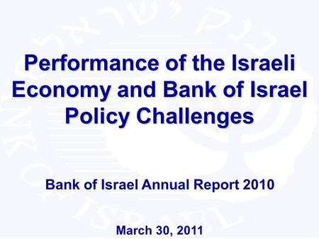 1 Performance of the Israeli Economy and Bank of Israel Policy Challenges Bank of Israel Annual Report 2010 March 30, 2011.