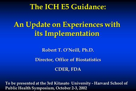 The ICH E5 Guidance: An Update on Experiences with its Implementation The ICH E5 Guidance: An Update on Experiences with its Implementation Robert T. O'Neill,