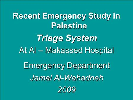 Recent Emergency Study in Palestine Triage System At Al – Makassed Hospital Emergency Department Jamal Al-Wahadneh 2009.
