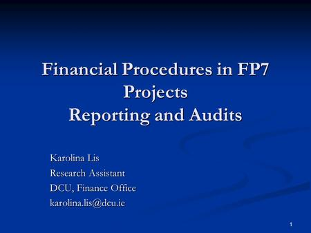 1 Financial Procedures in FP7 Projects Reporting and Audits Karolina Lis Research Assistant DCU, Finance Office