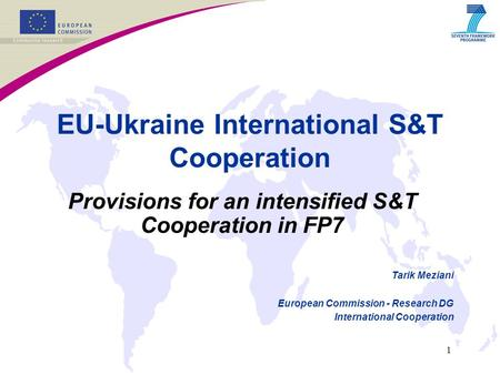 1 EU-Ukraine International S&T Cooperation Provisions for an intensified S&T Cooperation in FP7 Tarik Meziani European Commission - Research DG International.