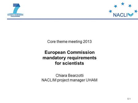 S 1 Core theme meeting 2013 European Commission mandatory requirements for scientists Chiara Bearzotti NACLIM project manager UHAM.