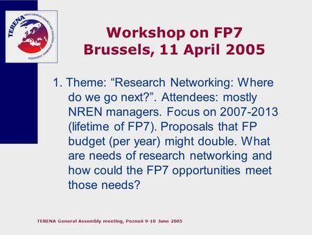 "TERENA General Assembly meeting, Poznań 9-10 June 2005 Workshop on FP7 Brussels, 11 April 2005 1. Theme: ""Research Networking: Where do we go next?"". Attendees:"