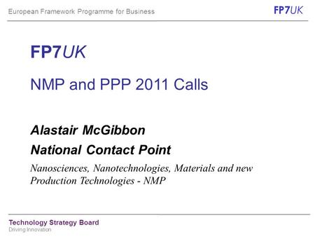 European Framework Programme for Business FP7 UK Technology Strategy Board Driving Innovation FP7UK NMP and PPP 2011 Calls Alastair McGibbon National Contact.