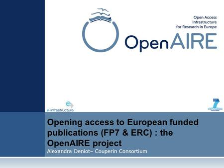 Opening access to European funded publications (FP7 & ERC) : the OpenAIRE project Alexandra Deniot– Couperin Consortium.