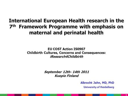 1 Albrecht Jahn, MD, PhD University of Heidelberg International European Health research in the 7 th Framework Programme with emphasis on maternal and.