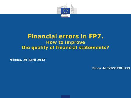 Financial errors in FP7. How to improve the quality of financial statements? Vilnius, 26 April 2013 Dinos ALEVIZOPOULOS.