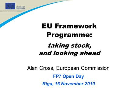 Alan Cross, European Commission FP7 Open Day Riga, 16 November 2010 EU Framework Programme: taking stock, and looking ahead.