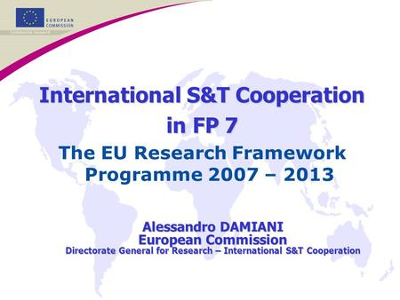International S&T Cooperation in FP 7 The EU Research Framework Programme 2007 – 2013 Alessandro DAMIANI European Commission Directorate General for Research.