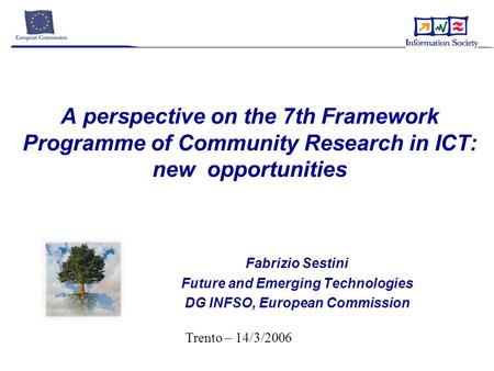 A perspective on the 7th Framework Programme of Community Research in ICT: new opportunities Fabrizio Sestini Future and Emerging Technologies DG INFSO,
