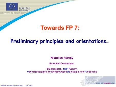 NMP-NCP meeting - Brussels, 27 Jan 2005 Towards FP 7: Preliminary principles and orientations… Nicholas Hartley European Commission DG Research DG Research.