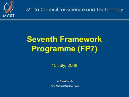 Malta Council for Science and Technology Seventh Framework Programme (FP7) 15 July, 2008 Anthea Frendo FP7 National Contact Point.