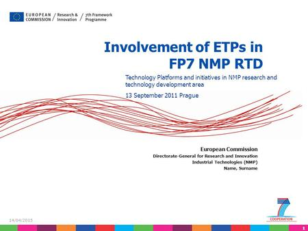11 14/04/2015 Involvement of ETPs in FP7 NMP RTD European Commission Directorate-General for Research and Innovation Industrial Technologies (NMP) Name,