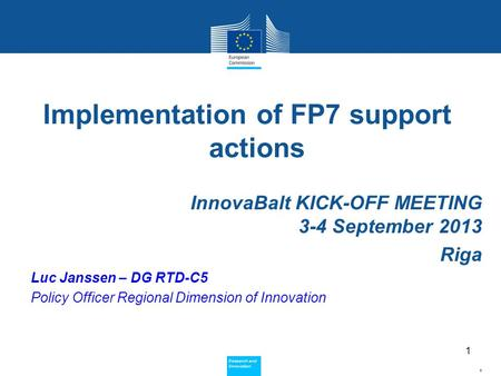 Policy Research and Innovation Research and Innovation Implementation of FP7 support actions InnovaBalt KICK-OFF MEETING 3-4 September 2013 Riga Luc Janssen.