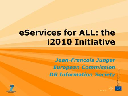 1 eServices for ALL: the i2010 Initiative Jean-Francois Junger European Commission DG Information Society.