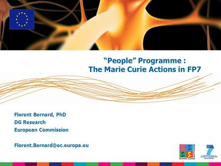 "Florent Bernard, PhD DG Research European Commission ""People"" Programme : The Marie Curie Actions in FP7."