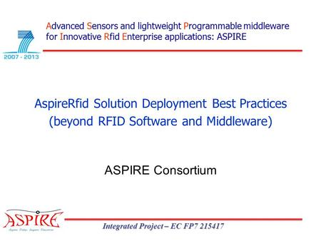 Integrated Project – EC FP7 215417 AspireRfid Solution Deployment Best Practices (beyond RFID Software and Middleware) ASPIRE Consortium Advanced Sensors.