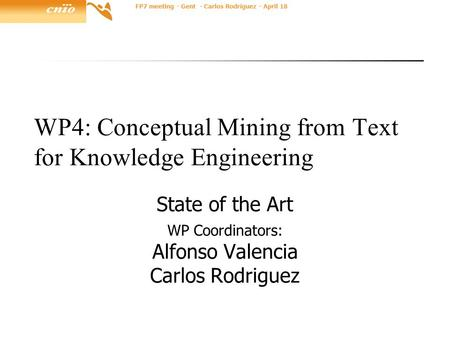 FP7 meeting - Gent - Carlos Rodríguez - April 18 WP4: Conceptual Mining from Text for Knowledge Engineering State of the Art WP Coordinators: Alfonso Valencia.