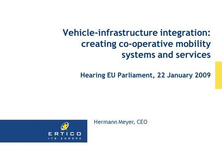 Vehicle-infrastructure integration: creating co-operative mobility systems and services Hearing EU Parliament, 22 January 2009 Hermann Meyer, CEO.