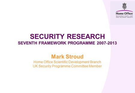 SECURITY RESEARCH SEVENTH FRAMEWORK PROGRAMME 2007-2013 Mark Stroud Home Office Scientific Development Branch UK Security Programme Committee Member.