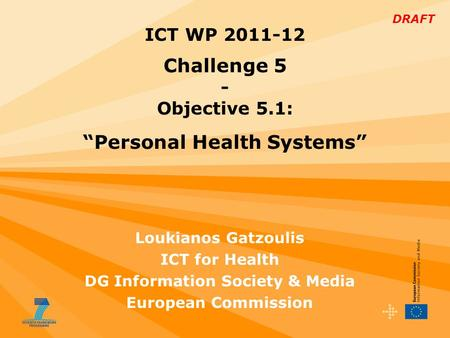 "DRAFT Loukianos Gatzoulis ICT for Health DG Information Society & Media European Commission ICT WP 2011-12 Challenge 5 - Objective 5.1: ""Personal Health."
