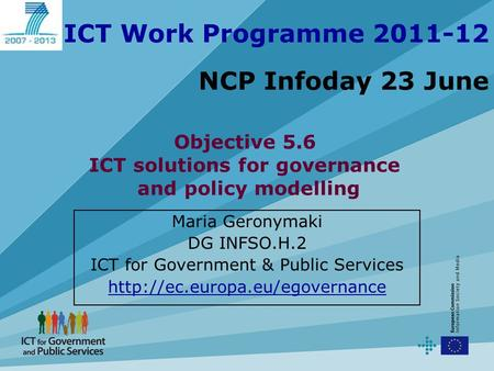 ICT Work Programme 2011-12 NCP Infoday 23 June Maria Geronymaki DG INFSO.H.2 ICT for Government & Public Services  Objective.