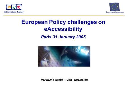 European Policy challenges on eAccessibility Paris 31 January 2005 Per BLIXT (HoU) -- Unit eInclusion.