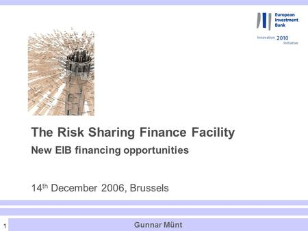 1 Gunnar Münt The Risk Sharing Finance Facility New EIB financing opportunities 14 th December 2006, Brussels.