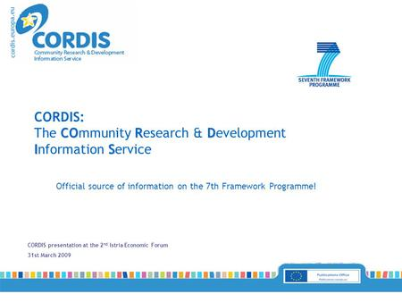 CORDIS presentation at the 2 nd Istria Economic Forum 31st March 2009 Official source of information on the 7th Framework Programme! CORD IS CORDIS: The.