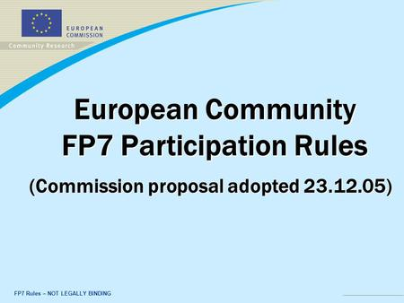 FP7 Rules – NOT LEGALLY BINDING European Community FP7 Participation Rules (Commission proposal adopted 23.12.05)