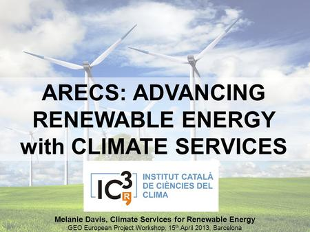 ARECS: ADVANCING RENEWABLE ENERGY with CLIMATE SERVICES Melanie Davis, Climate Services for Renewable Energy GEO European Project Workshop, 15 th April.