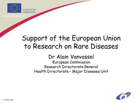 AVV February 2005 Support of the European Union to Research on Rare Diseases Dr Alain Vanvossel European Commission Research Directorate General Health.