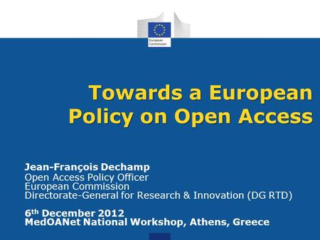 Jean-François Dechamp Open Access Policy Officer European Commission Directorate-General for Research & Innovation (DG RTD) 6 th December 2012 MedOANet.