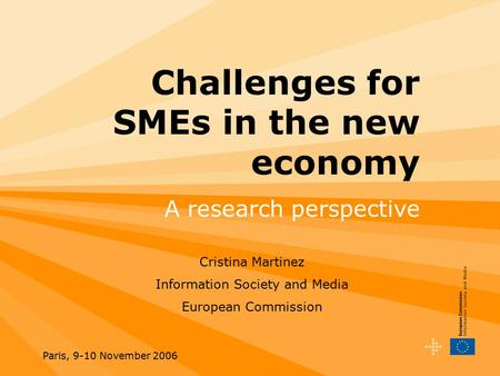 Paris, 9-10 November 2006 Challenges for SMEs in the new economy A research perspective Cristina Martinez Information Society and Media European Commission.